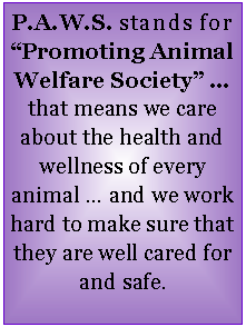 "Text Box: P.A.W.S. stands for ""Promoting Animal Welfare Society"" … that means we care about the health and wellness of every animal … and we work hard to make sure that they are well cared for and safe."